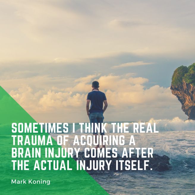 Sometimes I think the real trauma fo acquiring a brain injury comes after the actual injury itself - Mark Koning
