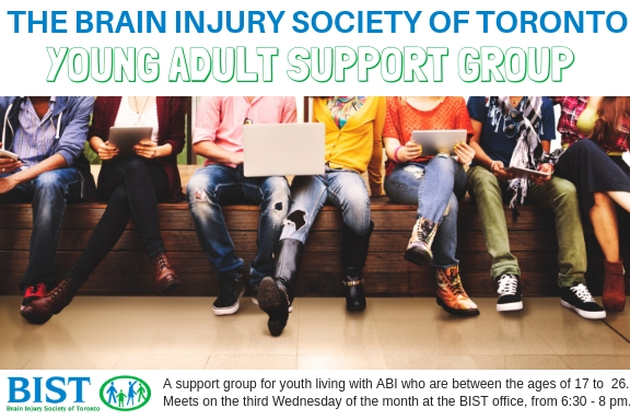 A support group for youth living with ABI who are between the ages of 17 to 26. Meets on the third Wednesday of the month at the BIST office, from 6:30 - 8 pm.